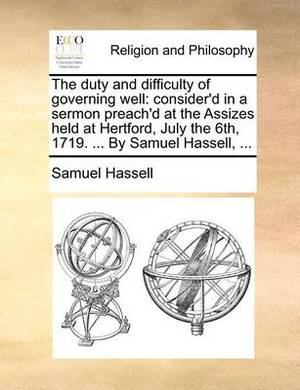 The Duty and Difficulty of Governing Well: Consider'd in a Sermon Preach'd at the Assizes Held at Hertford, July the 6th, 1719. ... by Samuel Hassell, ...