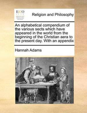 An Alphabetical Compendium of the Various Sects Which Have Appeared in the World from the Beginning of the Christian Aera to the Present Day. with an Appendix