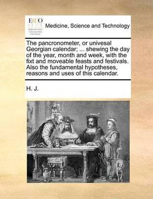 The Pancronometer, or Univesal Georgian Calendar; ... Shewing the Day of the Year, Month and Week, with the Fixt and Moveable Feasts and Festivals. Also the Fundamental Hypotheses, Reasons and Uses of This Calendar.