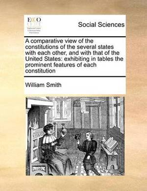 A Comparative View of the Constitutions of the Several States with Each Other, and with That of the United States: Exhibiting in Tables the Prominent Features of Each Constitution