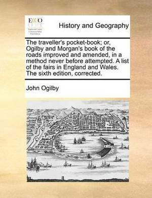 The Traveller's Pocket-Book; Or, Ogilby and Morgan's Book of the Roads Improved and Amended, in a Method Never Before Attempted. a List of the Fairs in England and Wales. the Sixth Edition, Corrected.