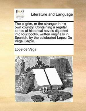 The Pilgrim, or the Stranger in His Own Country. Containing a Regular Series of Historical Novels Digested Into Four Books, Written Originally in Spanish, by the Celebrated Lopez de Vega Carpio.