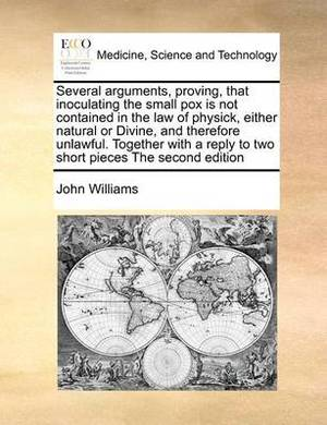 Several Arguments, Proving, That Inoculating the Small Pox Is Not Contained in the Law of Physick, Either Natural or Divine, and Therefore Unlawful. Together with a Reply to Two Short Pieces the Second Edition