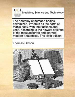 The Anatomy of Humane Bodies Epitomized. Wherein All the Parts of Man's Body, with Their Actions and Uses, According to the Newest Doctrine of the Most Accurate and Learned Modern Anatomists. the Sixth Edition.