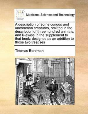 A Description of Some Curious and Uncommon Creatures, Omitted in the Description of Three Hundred Animals, and Likewise in the Supplement to That Book; Designed as an Addition to Those Two Treatises