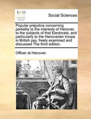 Popular Prejudice Concerning Partiality to the Interests of Hanover, to the Subjects of That Electorate, and Particularly to the Hanoverian Troops in British Pay, Freely Examined and Discussed the Third Edition.