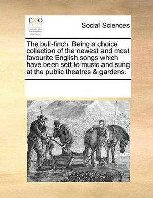 The Bull-Finch. Being a Choice Collection of the Newest and Most Favourite English Songs Which Have Been Sett to Music and Sung at the Public Theatres & Gardens.