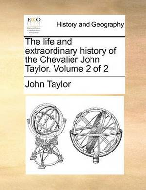 The Life and Extraordinary History of the Chevalier John Taylor. Volume 2 of 2