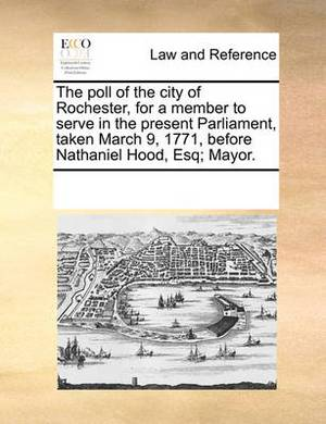 The Poll of the City of Rochester, for a Member to Serve in the Present Parliament, Taken March 9, 1771, Before Nathaniel Hood, Esq; Mayor.