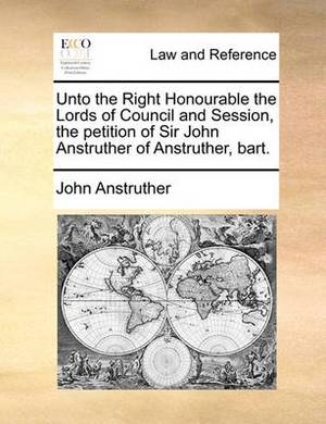 Unto the Right Honourable the Lords of Council and Session, the Petition of Sir John Anstruther of Anstruther, Bart.