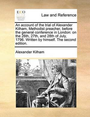 An Account of the Trial of Alexander Kilham, Methodist Preacher, Before the General Conference in London: On the 26th, 27th, and 28th of July, 1796. Written by Himself. the Second Edition.