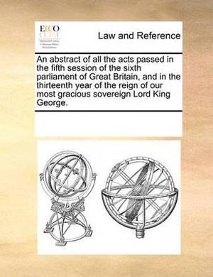 An Abstract of All the Acts Passed in the Fifth Session of the Sixth Parliament of Great Britain, and in the Thirteenth Year of the Reign of Our Most Gracious Sovereign Lord King George.
