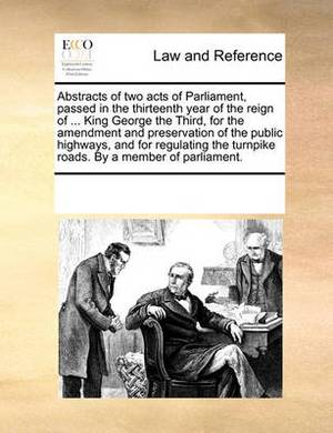 Abstracts of Two Acts of Parliament, Passed in the Thirteenth Year of the Reign of ... King George the Third, for the Amendment and Preservation of the Public Highways, and for Regulating the Turnpike Roads. by a Member of Parliament.