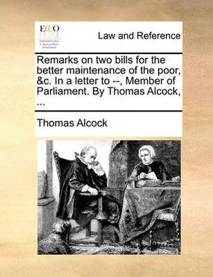 Remarks on Two Bills for the Better Maintenance of the Poor, &C. in a Letter to --, Member of Parliament. by Thomas Alcock, ...
