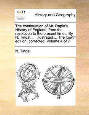 The Continuation of Mr. Rapin's History of England; From the Revolution to the Present Times. by N. Tindal, ... Illustrated ... the Fourth Edition, Corrected. Volume 4 of 7