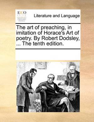 The Art of Preaching, in Imitation of Horace's Art of Poetry. by Robert Dodsley, ... the Tenth Edition.