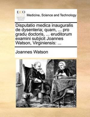 Disputatio Medica Inauguralis de Dysenteria; Quam, ... Pro Gradu Doctoris, ... Eruditorum Examini Subjicit Joannes Watson, Virginiensis