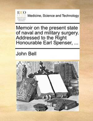Memoir on the Present State of Naval and Military Surgery. Addressed to the Right Honourable Earl Spenser, ...