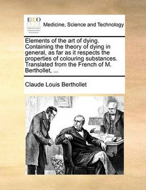 Elements of the Art of Dying. Containing the Theory of Dying in General, as Far as It Respects the Properties of Colouring Substances. Translated from the French of M. Berthollet, ...