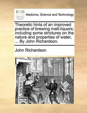 Theoretic Hints of an Improved Practice of Brewing Malt-Liquors; Including Some Strictures on the Nature and Properties of Water, ... by John Richardson.