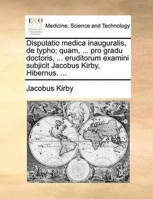Disputatio Medica Inauguralis, de Typho; Quam, ... Pro Gradu Doctoris, ... Eruditorum Examini Subjicit Jacobus Kirby, Hibernus. ...