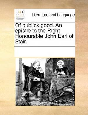 Of Publick Good. an Epistle to the Right Honourable John Earl of Stair.