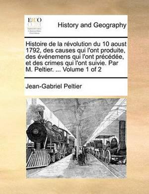 Histoire de La Rvolution Du 10 Aoust 1792, Des Causes Qui L'Ont Produite, Des Vnemens Qui L'Ont Prcde, Et Des Crimes Qui L'Ont Suivie. Par M. Peltier. ... Volume 1 of 2