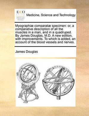 Myographi] Comparat] Specimen: Or, a Comparative Description of All the Muscles in a Man, and in a Quadruped. by James Douglas, M.D. a New Edition, with Improvements. to Which Is Added, an Account of the Blood Vessels and Nerves.
