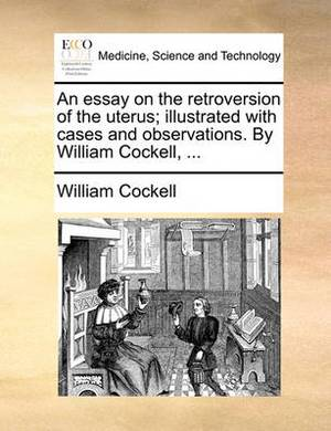 An Essay on the Retroversion of the Uterus; Illustrated with Cases and Observations. by William Cockell, ...