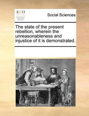 The State of the Present Rebellion, Wherein the Unreasonableness and Injustice of It Is Demonstrated.