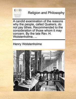 A Candid Examination of the Reasons Why the People, Called Quakers, Do Not Pay Tithes. Recommended to the Consideration of Those Whom It May Concern. by the Late REV. H. Wolstenholme, ...