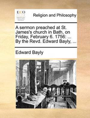 A Sermon Preached at St. James's Church in Bath, on Friday, February 6. 1756: By the Revd. Edward Bayly, ...