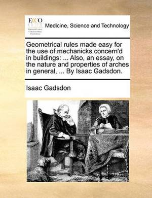 Geometrical Rules Made Easy for the Use of Mechanicks Concern'd in Buildings: ... Also, an Essay, on the Nature and Properties of Arches in General, ... by Isaac Gadsdon
