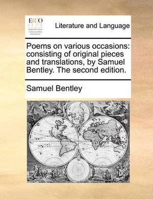 Poems on Various Occasions: Consisting of Original Pieces and Translations, by Samuel Bentley. the Second Edition.