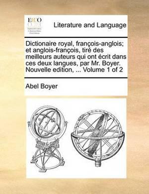 Dictionaire Royal, Francois-Anglois; Et Anglois-Francois, Tire Des Meilleurs Auteurs Qui Ont Ecrit Dans Ces Deux Langues, Par Mr. Boyer. Nouvelle Edition, ... Volume 1 of 2