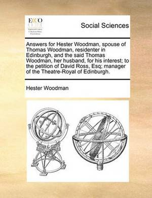 Answers for Hester Woodman, Spouse of Thomas Woodman, Residenter in Edinburgh, and the Said Thomas Woodman, Her Husband, for His Interest; To the Petition of David Ross, Esq; Manager of the Theatre-Royal of Edinburgh.