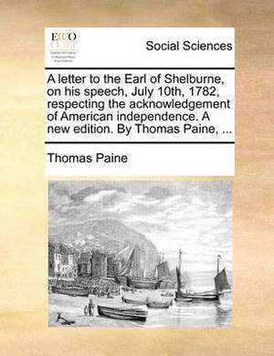 A Letter to the Earl of Shelburne, on His Speech, July 10th, 1782, Respecting the Acknowledgement of American Independence. a New Edition. by Thomas Paine, ...