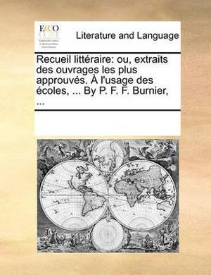 Recueil Littraire: Ou, Extraits Des Ouvrages Les Plus Approuvs. L'Usage Des Coles, ... by P. F. F. Burnier, ...