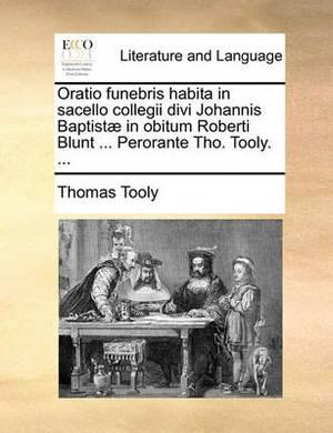 Oratio Funebris Habita in Sacello Collegii Divi Johannis Baptist] in Obitum Roberti Blunt ... Perorante Tho. Tooly. ...