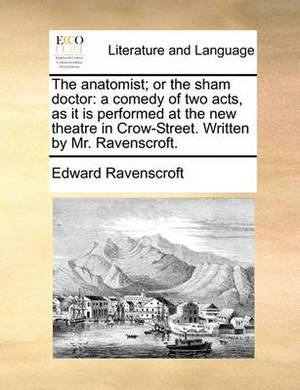 The Anatomist; Or the Sham Doctor: A Comedy of Two Acts, as It Is Performed at the New Theatre in Crow-Street. Written by Mr. Ravenscroft.