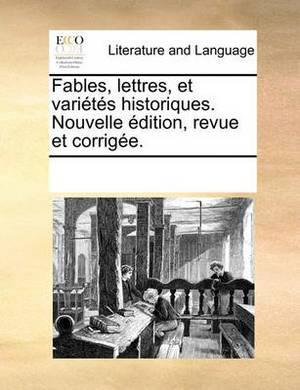 Fables, Lettres, Et Varits Historiques. Nouvelle Dition, Revue Et Corrige.