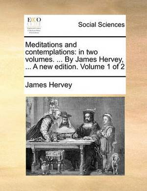 Meditations and Contemplations: In Two Volumes. ... by James Hervey, ... a New Edition. Volume 1 of 2