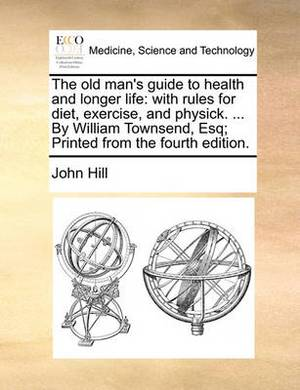 The Old Man's Guide to Health and Longer Life: With Rules for Diet, Exercise, and Physick. ... by William Townsend, Esq; Printed from the Fourth Edition.