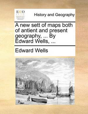 A New Sett of Maps Both of Antient and Present Geography, ... by Edward Wells, ...