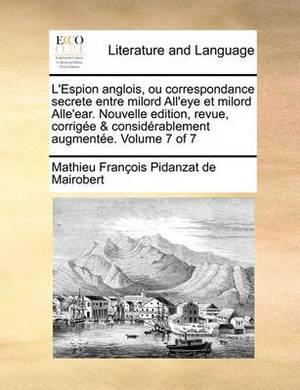 L'Espion Anglois, Ou Correspondance Secrete Entre Milord All'eye Et Milord Alle'ear. Nouvelle Edition, Revue, Corrige & Considrablement Augmente. Volume 7 of 7