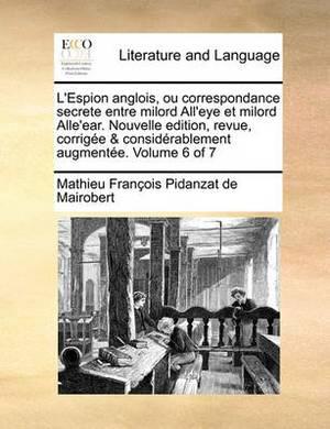L'Espion Anglois, Ou Correspondance Secrete Entre Milord All'eye Et Milord Alle'ear. Nouvelle Edition, Revue, Corrige & Considrablement Augmente. Volume 6 of 7