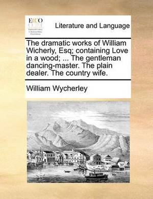 The Dramatic Works of William Wicherly, Esq; Containing Love in a Wood; ... the Gentleman Dancing-Master. the Plain Dealer. the Country Wife.