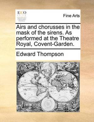 Airs and Chorusses in the Mask of the Sirens. as Performed at the Theatre Royal, Covent-Garden.