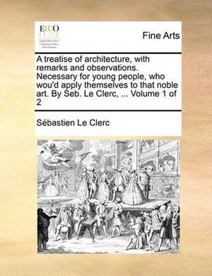 A Treatise of Architecture, with Remarks and Observations. Necessary for Young People, Who Wou'd Apply Themselves to That Noble Art. by Seb. Le Clerc, ... Volume 1 of 2