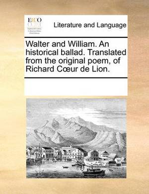 Walter and William. an Historical Ballad. Translated from the Original Poem, of Richard Cur de Lion.